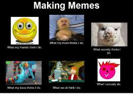 What I Actually Do Meme - making memes what my mom thinks i do wwwfrecsmileyde what my friends