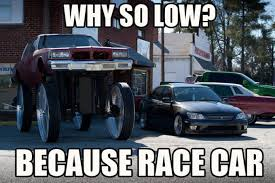 Low Car Meme - 21 why so low the 25 funniest because race car memes complex