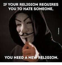 Religion Meme - if your religion requires you to hate someone you need a new