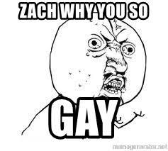 Why You So Meme - zach why you so gay y u so meme generator