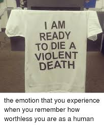 Memes About Death - i am ready to die a violent death the emotion that you experience