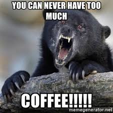 Too Much Coffee Meme - you can never have too much coffee insane confession bear