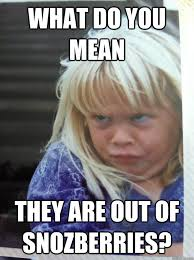 Evil Memes - what do you mean they are out of snozberries evil brat quickmeme