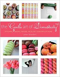 The Comforts Of Home The Gentle Art Of Domesticity Stitching Baking Nature Art