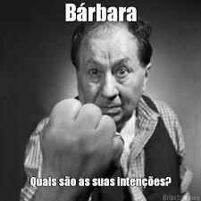 Barbara Meme - bárbara quais são as suas intenções meme criarmeme com br