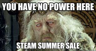 You Have No Power Here Meme - you have no power here steam summer sale broke ass theoden quickmeme