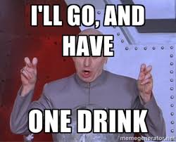 Funny Drunk Memes - i will go and have one drink funny drinking meme image clique bar