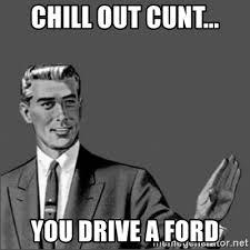Slut Meme - chill out cunt you drive a ford chill out slut meme generator