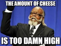 Cheese Meme - the amount of cheese too damn high meme on memegen