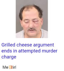 Attempted Murder Meme - grilled cheese argument ends in attempted murder charge me irl