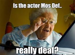 Def Meme - is the actor mos def really deaf grandma finds the internet