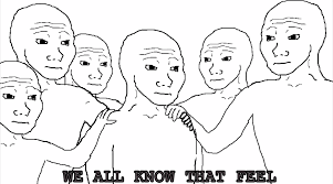 Dat Feel Meme - you know that feel when you just need to feel that feeling imgur