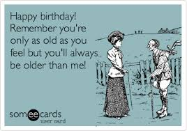 Birthday Ecard Meme - happy birthday remember you re only as old as you feel but you ll