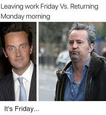 Monday Work Meme - leaving work friday vs returning monday morning ako it s friday