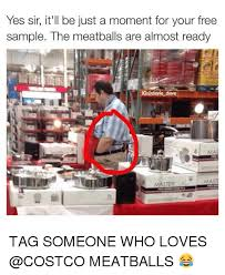 Costco Meme - yes sir it ll be just a moment for your free sle the meatballs