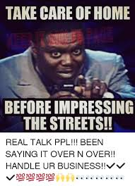 Real Talk Meme - take care of home before impressing the streets real talk ppl