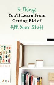 things to get rid of the 5 things you ll learn from getting rid of all your stuff