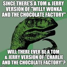 Willy Wonka And The Chocolate Factory Meme - since there s a tom jerry version of willy wonka and the