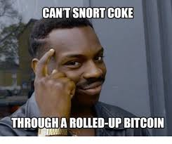 Bitcoin Meme - can t snort coke through a rolled up bitcoin meme on me me