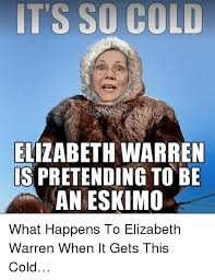 It S So Cold Meme - its so cold elizabeth warren s pretending to be an eskimo