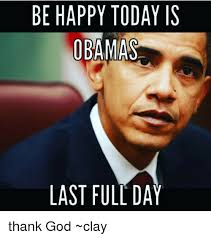 Thank God Meme - be happy today is obamas last full day thank god clay meme on me me