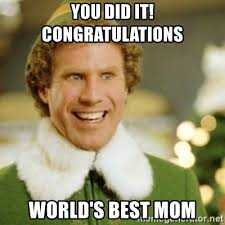 Best Mom Meme - you did it congratulations world s best mom buddy the elf