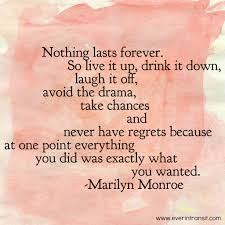 nothing lasts forever live a without regrets a quote by