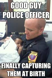 Funny Black Guy Meme - good guy police officer finally capturing them at birth funny cop