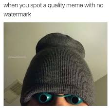 Make A Meme Without Watermark - when you spot a quality meme with no watermark imgur