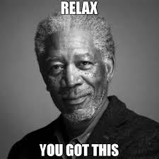 Relax Meme - relax you got this meme morgan freeman 66983 memeshappen