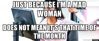 Mad Woman Meme - just because i m a mad woman does not mean it s that time of the