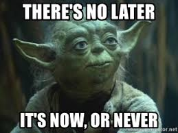 Meme Generator Yoda - there s no later it s now or never yoda looks meme generator