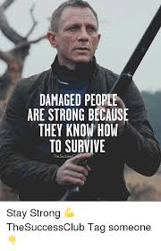 Tag Someone Who Memes - damaged people are strong because they know how to survive the