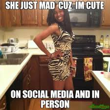 Im Mad Meme - she just mad cuz im cute on social media and in person meme
