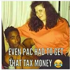 Tax Money Meme - even pac had to get that tax money