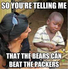 Bears Packers Meme - so you re telling me that the bears can beat the packers
