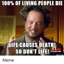 Meming Of Life - 100 of living people die life causes death so don t life history