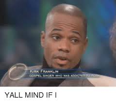 Kirk Meme - kirk franklin gospel singer who was addicted to yall mind if i