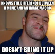 Macro Meme - knows the difference between a meme and an image macro doesn t bring