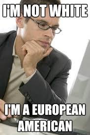 Politically Correct Meme - i m not white i m a european american politically correct internet