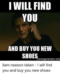 Meme Generator Taken - i will find you and buy you new shoes memegeneratornet liam neeson