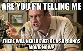 The Sopranos Meme - are you f n telling me there will never ever be a sopranos movie