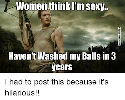 Sexy Women Meme - women think i m sexy haven t washed my balls in 3 years i had to