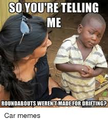 Your Telling Me Meme - so you re telling me roundabouts werentimade for driftingp car
