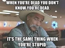 You Re Stupid Meme - when you re dead you don t know you re dead it s the same thing