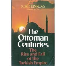 Downfall Of Ottoman Empire by The Ottoman Centuries By John Patrick Douglas Balfour