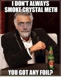 Meth Meme - idontaways smoke crystal meth you got any foil meme on me me