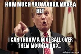 Wanna Bet Meme - how much you wanna make a bet i can throw a football over them