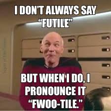 Captain Picard Meme - whimsical picard meme i don t always say futile but when i do i