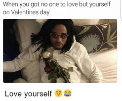 No Valentine Meme - when you got no one to love but yourself on valentines day love
